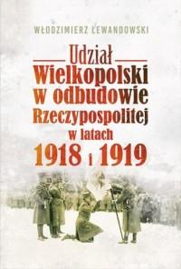 Udział Wielkopolski w odbudowie Rzeczypospolitej w latach 1918 i 1919 - okładka książki