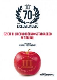 70 lat Liceum Lindego. Dzieje III Liceum Ogólnokształcącego w Toruniu - okładka książki