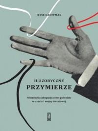Iluzoryczne przymierze. Niemiecka okupacja ziem polskich w czasie I wojny światowej - okładka książki