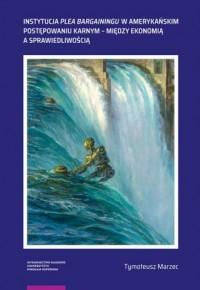 Instytucja plea bargainingu w amerykańskim postępowaniu karnym - między ekonomią a sprawiedliwością - okładka książki