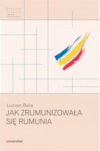 Jak zrumunizowała się Rumunia - okładka książki