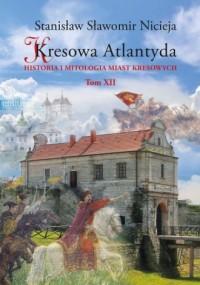 Kresowa Atlantyda. Historia i mitologia miast kresowych. Tom XII - okładka książki