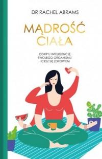 Mądrość ciała. Odkryj wrodzoną inteligencje swojego organizmu i ciesz się zdrowiem - okładka książki