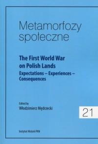 Metamorfozy społeczne 21 The First World War on Polish Lands. Expectations-Experiences-Consequences - okładka książki