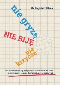 Nie gryzę, nie biję, nie krzyczę. Jak zachowywać się pozytywnie w stosunku do osób z autyzmem i innymi dysfunkcjami rozwojowymi. - okładka książki
