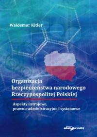 Organizacja bezpieczeństwa narodowego Rzeczypospolitej Polskiej. Aspekty ustrojowe, prawno-administracyjne i systemowe - okładka książki