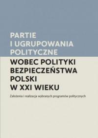 Partie i ugrupowania polityczne wobec polityki bezpieczeństwa Polski w XXI wieku. Założenia i realizacja wybranych programów politycznych - okładka książki
