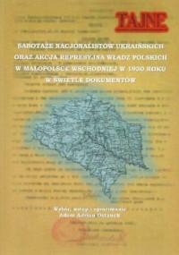 Sabotaże nacjonalistów ukraińskich oraz akcja represyjna władz polskich. w Małopolsce Wschodniej w 1930 roku w świetle dokumentów - okładka książki