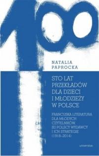 Sto lat przekładów dla dzieci i młodzieży w Polsce.. Francuska literatura dla młodych czytelników, jej polscy wydawcy i ich strategie - okładka książki