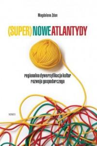 (Super)nowe atlantydy. Regionalna dywersyfikacja kultur rozwoju gospodarczego - okładka książki