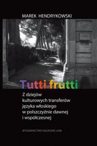 Tutti frutti. Z dziejów kulturowych transferów języka włoskiego w polszczyźnie dawnej i współczesnej - okładka książki