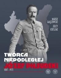 Twórca Niepodległej. Józef Piłsudski 1867–1935 - okładka książki