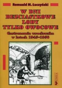 W dni bezciastkowe lody tylko owocowe. Gastronomia wrocławska w latach 1945-1956 - okładka książki