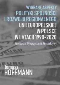Wybrane aspekty polityki spójności i rozwoju regionalnego Unii Europejskiej w Polsce. Realizacja. Wykorzystanie. Perspektywy - okładka książki
