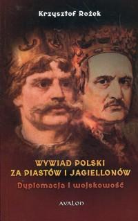 Wywiad polski za Piastów i Jagiellonów. Dyplomacja i wojskowość - okładka książki