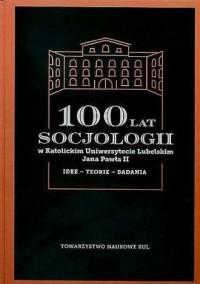 100 lat socjologii w Katolickim Uniwersytecie Lubelskim Jana Pawła II. Seria: Źródła i monografie 467 - okładka książki