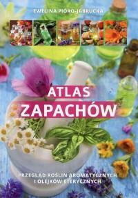 Atlas zapachów. Przegląd roślin aromatycznych i olejków eterycznych - okładka książki