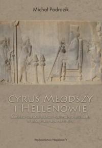 Cyrus Młodszy i Hellenowie. Irańsko-greckie relacje polityczno-militarne w latach 408-404 przed Chr. - okładka książki
