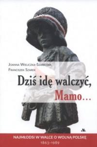 Dziś idę walczyć Mamo. Najmłodsi w walce o wolną Polskę 1863-1989 - okładka książki
