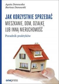 Jak korzystnie sprzedać mieszkanie dom, działkę lub inną nieruchomość. Poradnik praktyków - okładka książki