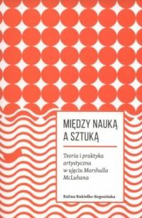 Miedzy nauką a sztuką. Teoria i praktyka artystyczna w ujęciu Marshalla McLuhana - okładka książki