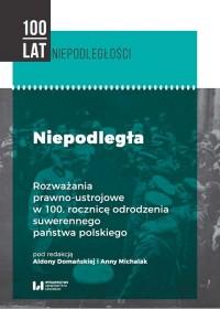 Niepodległa. Rozważania prawno-ustrojowe w 100. rocznicę odrodzenia suwerennego państwa polskiego - okładka książki