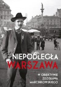 Niepodległa Warszawa w obiektywie Zdzisława Marcinkowskiego - okładka książki