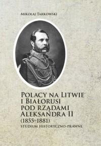 Polacy na Litwie i Bialorusi pod rządami Aleksandra II (1855-1881). Studium historyczno-prawne - okładka książki