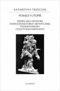 Posągi i utopie. Rzeźba jako metafora nowoczesnej formy artystycznej, podmiotowości i politycznej wspólnoty - okładka książki