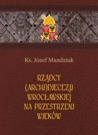 Rządcy Archidiecezji Wrocławskiej - okładka książki