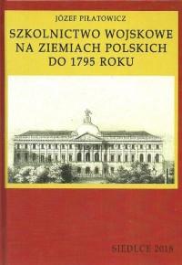 Szkolnictwo wojskowe na ziemiach polskich do 1795 roku - okładka książki