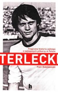 Terlecki. Tragiczna historia jednego z najlepszych piłkarzy w Polsce - okładka książki