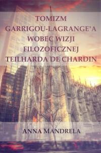 Tomizm Garrigou Lagrange a wobec wizji filozoficznej Teilharda de Chardin - okładka książki