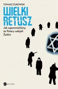 Wielki retusz. Jak zapomnieliśmy, że Polacy zabijali Żydów - okładka książki