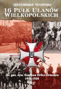 16 Pułk Ułanów Wielkopolskich im. gen. dyw. Gustawa Orlicza-Dreszera 1918-1939 - okładka książki