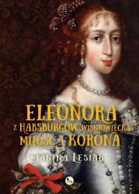 Eleonora z Habsburów Wiśniowiecka. Miłość i korona - okładka książki