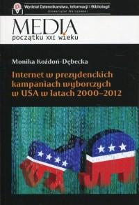 Internet w prezydenckich kampaniach wyborczych w USA w latach 2000-2012. Seria: Media początku XXI wieku - okładka książki