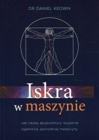 Iskra w maszynie. Jak nauka akupunktury wyjaśnia tajemnice zachodniej medycyny - okładka książki