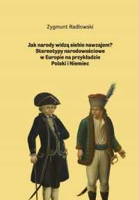 Jak narody widzą siebie nawzajem? Stereotypy narodowościowe w Europie na przykładzie Polski i Niemiec - okładka książki