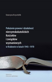 Położenie prawne i działalność nierzymskokatolickich kościołów i związków wyznaniowych w Krakowie w latach 1945-1970 - okładka książki