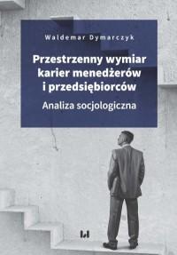 Przestrzenny wymiar karier menedżerów i przedsiębiorców. Analiza socjologiczna - okładka książki