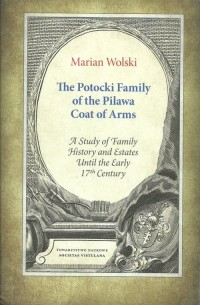 The Potocki Family of the Pilawa Coat of Arms. A Study of Family History and Estates Until the Early 17 th Century - okładka książki