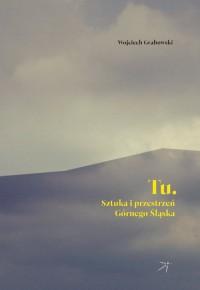 Tu. Sztuka i przestrzeń Górnego Śląska - okładka książki