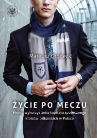 Życie po meczu. Formy wykorzystania kapitału społecznego kibiców piłkarskich w Polsce - okładka książki