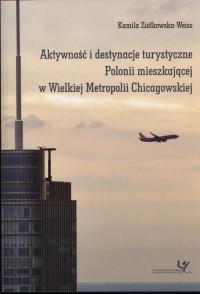 Aktywność i destynacje turystyczne Polonii mieszkającej w Wielkiej Metropolii Chicagowskiej. Seria: Prace Monograficzne 836 - okładka książki
