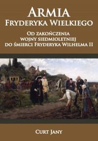 Armia Fryderyka Wielkiego. Od zakończenia wojny siedmioletniej do śmierci Fryderyka Wilhelma II - okładka książki
