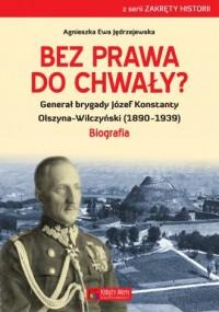 Bez prawa do chwały? Generał brygady Józef Konstanty Olszyna-Wilczyński (1890-1939) - okładka książki