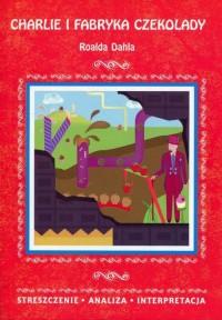 Charlie i fabryka czekolady Roalda Dahla. Streszczenie Analiza Interpretacja - okładka książki