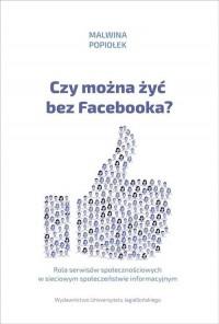 Czy można żyć bez Facebooka? Rola serwisów społecznościowych w sieciowym społeczeństwie informacyjnym - okładka książki