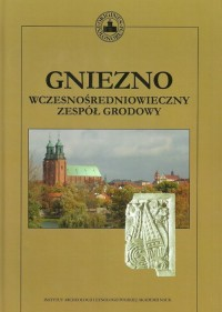 Gniezno. Wczesnośredniowieczny zespół grodowy - okładka książki